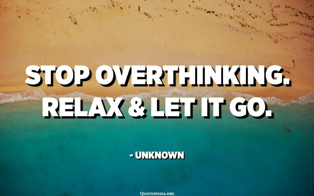 توقف عن التفكير الزائد. استرخ واتركها. - مجهول