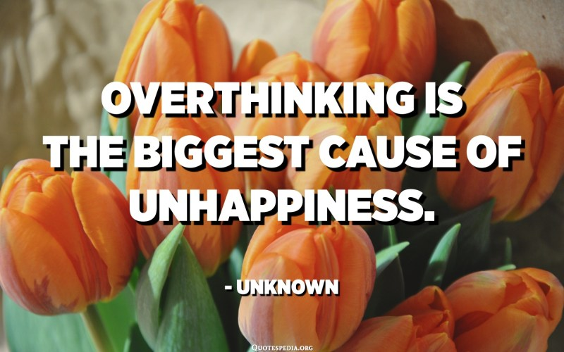 Overthinking is the biggest cause of unhappiness. - Unknown