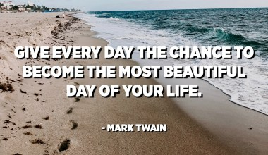 Give every day the chance to become the most beautiful day of your life. - Mark Twain