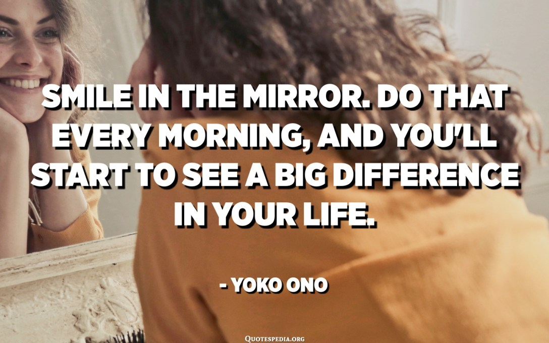 Smile in the mirror. Do that every morning, and you'll start to see a big difference in your life. - Yoko Ono