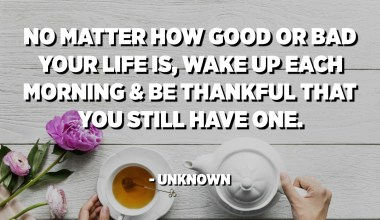 No matter how good or bad your life is, wake up each morning and be thankful that you still have one. - Unknown