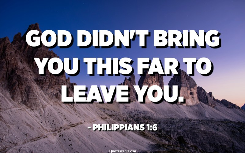 God didn't bring you this far to leave you. - Philippians 1:6