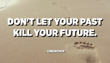 Don't let your past kill your future. - Unknown