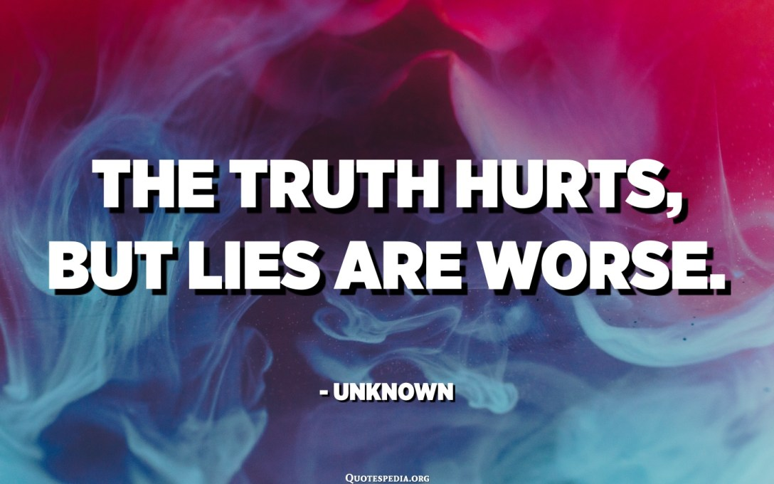 The truth hurts, but lies are worse. - Unknown