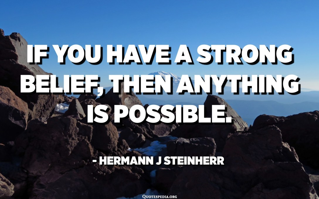 If you have a strong belief, then anything is possible. - Hermann J Steinherr