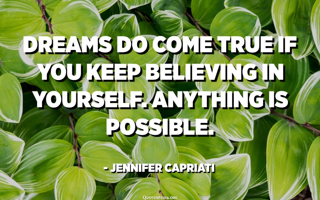 Dreams do come true if you keep believing in yourself. Anything is possible. - Jennifer Capriati