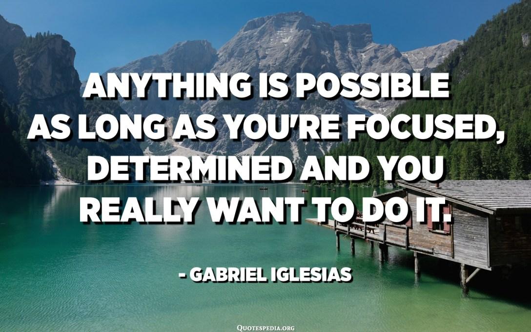 જ્યાં સુધી તમે કેન્દ્રિત છો, નિર્ધારિત છો અને તમે ખરેખર તે કરવા માંગો છો ત્યાં સુધી કંઈપણ શક્ય છે. - ગેબ્રિયલ ઇગલેસિઆસ