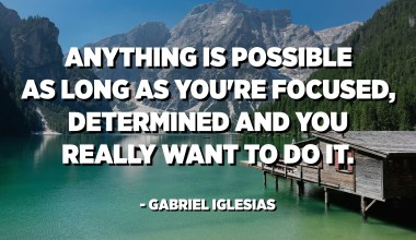 Anything is possible as long as you're focused, determined and you really want to do it. - Gabriel Iglesias
