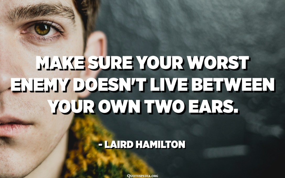 Make sure your worst enemy doesn't live between your own two ears. - Laird Hamilton