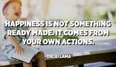 Happiness is not something ready made. It comes from your own actions. - Dalai Lama