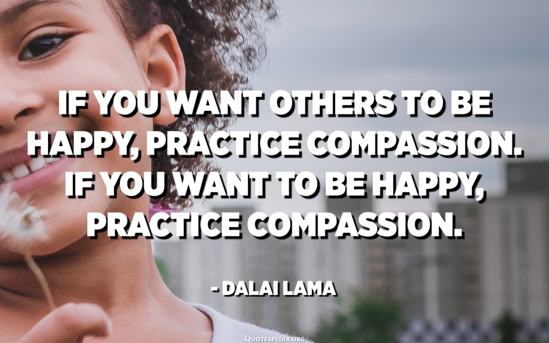 If you want others to be happy, practice compassion. If you want to be happy, practice compassion. - Dalai Lama