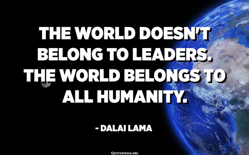 The world doesn't belong to leaders. The world belongs to all humanity. - Dalai Lama