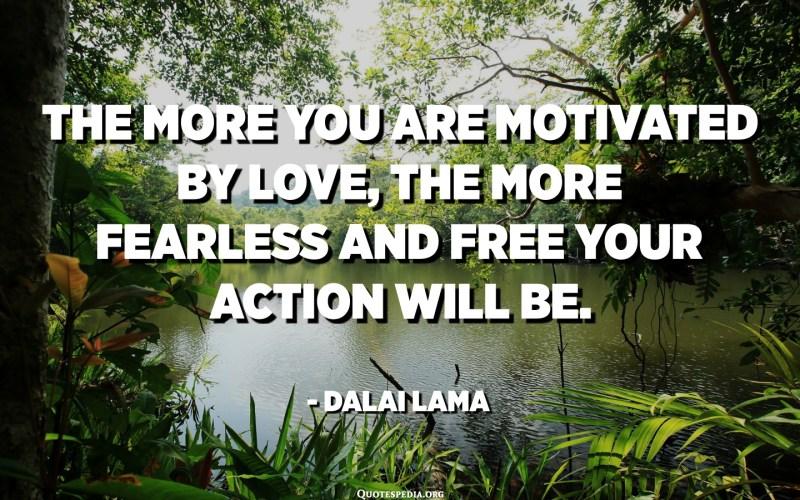 كلما كان الدافع وراءك أكثر من الحب ، كلما زاد خوفك وحركتك. - الدالاي لاما