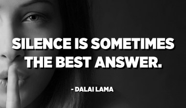 Silence is sometimes the best answer. - Dalai Lama
