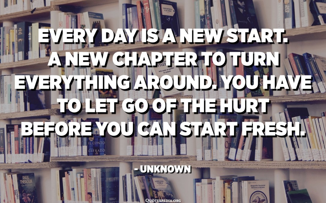 Every day is a new start. A new chapter to turn everything around. You have to let go of the hurt before you can start fresh. - Unknown
