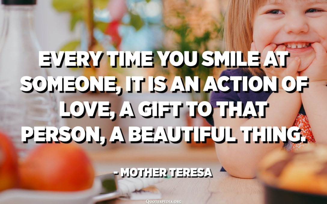 Hver gang du smiler til noen, er det en handling av kjærlighet, en gave til den personen, en vakker ting. - Mor Teresa