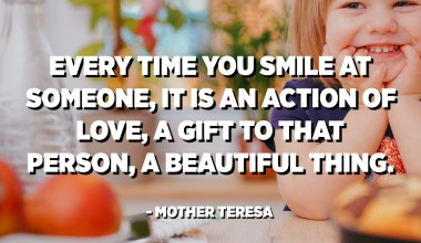 Every time you smile at someone, it is an action of love, a gift to that person, a beautiful thing. - Mother Teresa