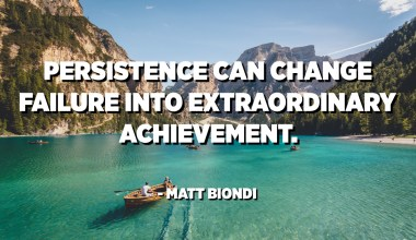 Persistence can change failure into extraordinary achievement. - Matt Biondi