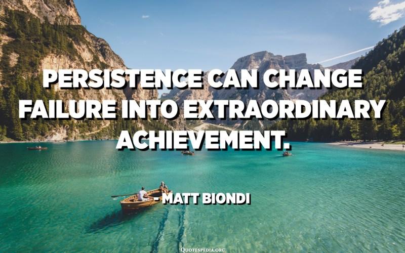 La persistència pot canviar el fracàs en un assoliment extraordinari. - Matt Biondi