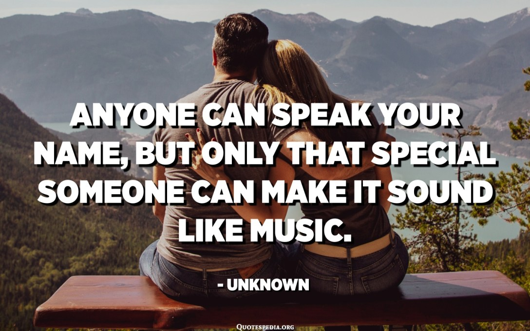Anyone can speak your name, but only that special someone can make it sound like music. - Unknown