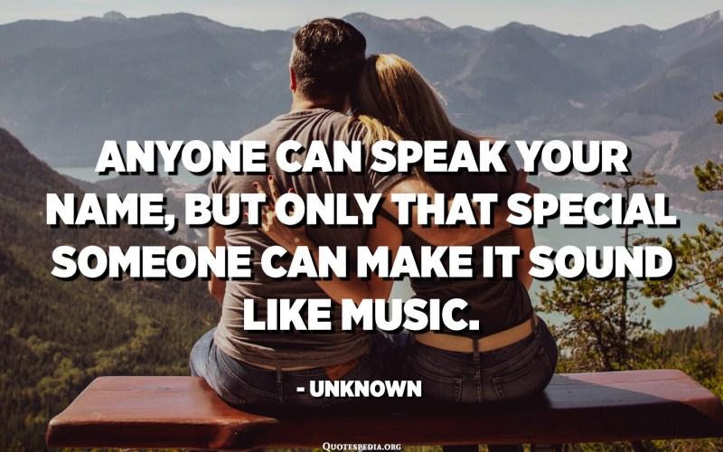 يمكن لأي شخص أن يتحدث باسمك ، ولكن هذا الشخص المميز فقط يمكن أن يجعله يبدو مثل الموسيقى. - مجهول