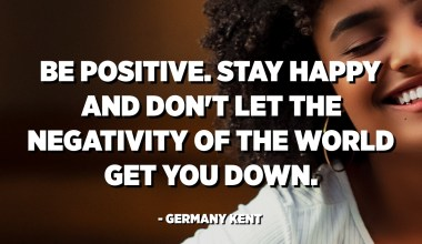 Be positive. Stay happy and don't let the negativity of the world get you down. - Germany Kent