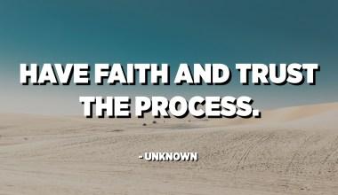 Ha tro og stol på prosessen. - Ukjent