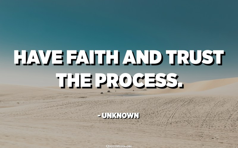 Have faith and trust the process. - Unknown