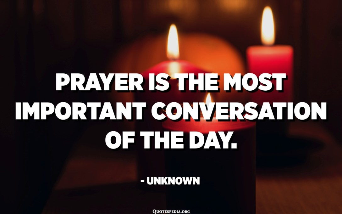 Prayer is the most important conversation of the day. - Unknown