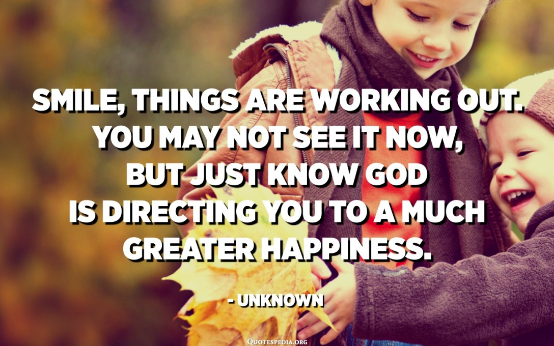 Smile, things are working out. You may not see it now, but just know God is directing you to a much greater happiness. - Unknown