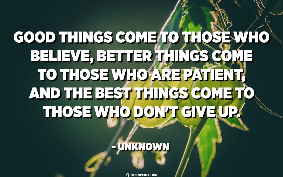 Good things come to those who believe, better things come to those who are patient, and the best things come to those who don't give up. - Unknown