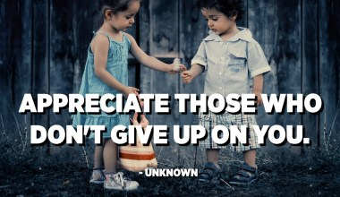 Appreciate those who don't give up on you. - Unknown