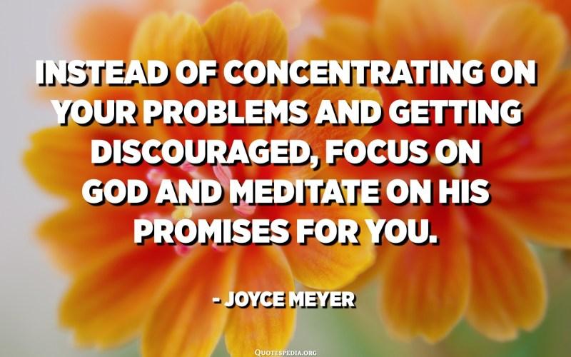 En lloc de concentrar-se en els seus problemes i desanimar-se, concentra't en Déu i medita en les seves promeses per a tu. - Joyce Meyer