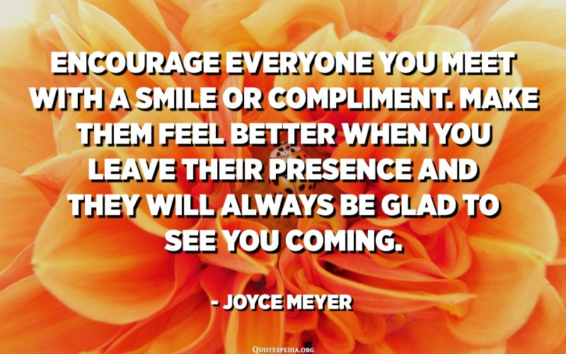 Encourage everyone you meet with a smile or compliment. Make them feel better when you leave their presence and they will always be glad to see you coming. - Joyce Meyer