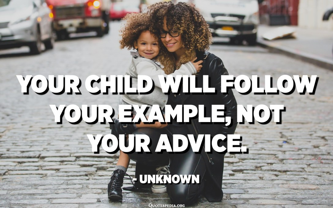Your child will follow your example, not your advice. - Unknown