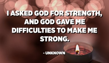 I asked God for strength, and God gave me difficulties to make me strong. - Unknown
