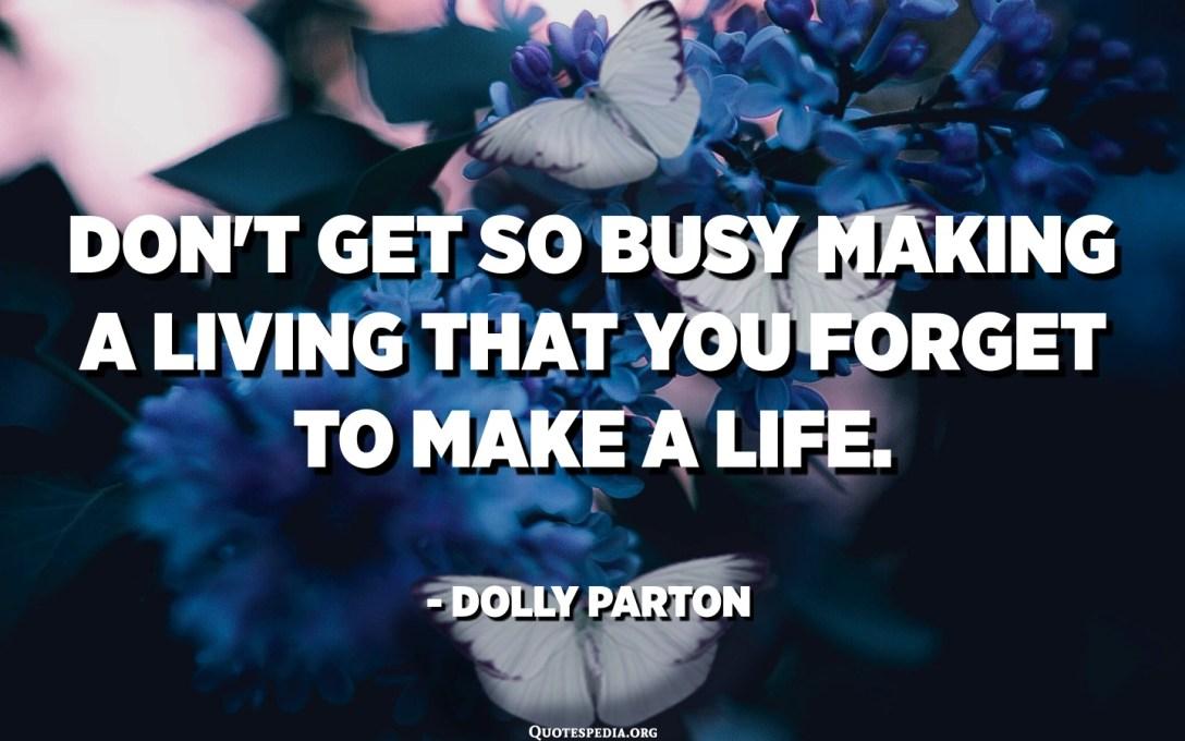No se dedique tanto a ganarse la vida que se olvide de ganarse la vida. - Dolly Parton