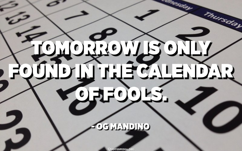 Tomorrow is only found in the calendar of fools. - Og Mandino