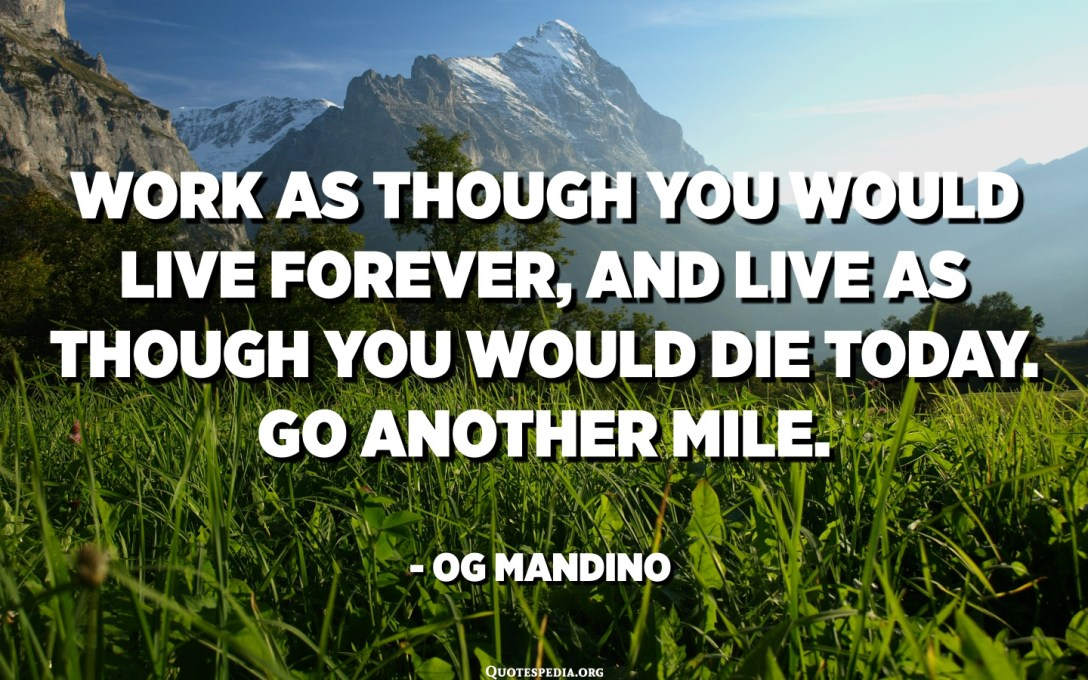 Work as though you would live forever, and live as though you would die today. Go another mile. - Og Mandino