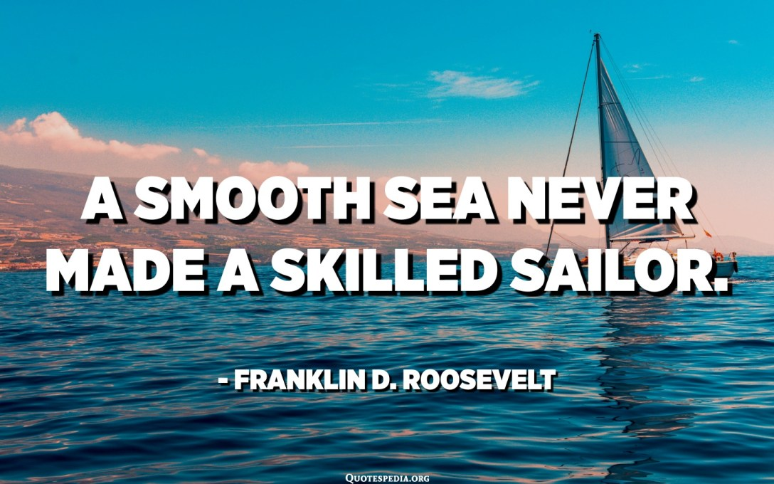 A smooth sea never made a skilled sailor. - Franklin D. Roosevelt