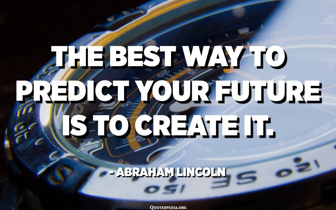 The best way to predict your future is to create it. - Abraham Lincoln