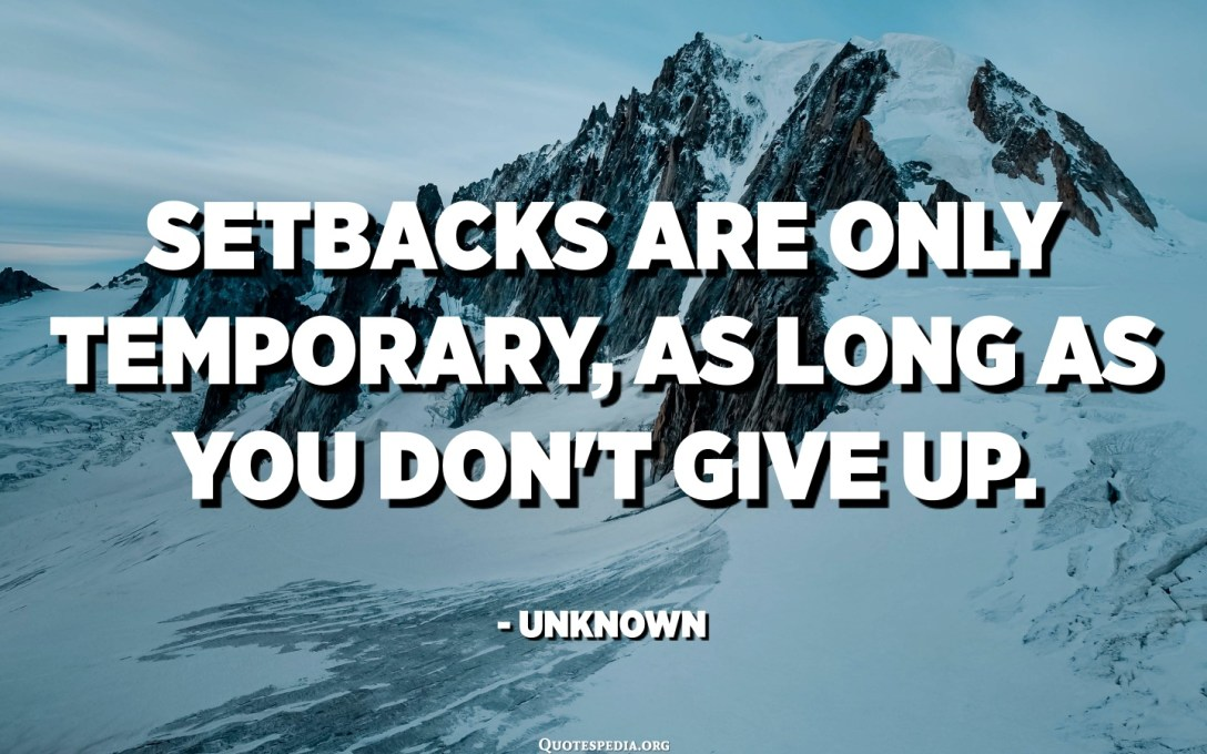 Setbacks are only temporary, as long as you don't give up. - Unknown