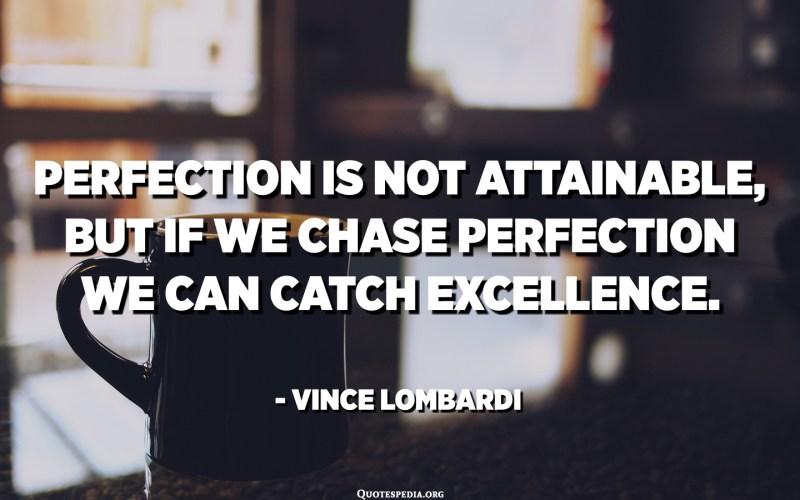 La perfecció no es pot aconseguir, però si perseguim la perfecció podem agafar excel·lència. - Vince Lombardi