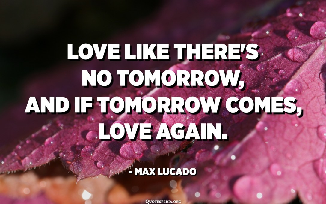 Love like there's no tomorrow, and if tomorrow comes, love again. - Max Lucado