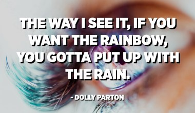 The way I see it, if you want the rainbow, you gotta put up with the rain. - Dolly Parton