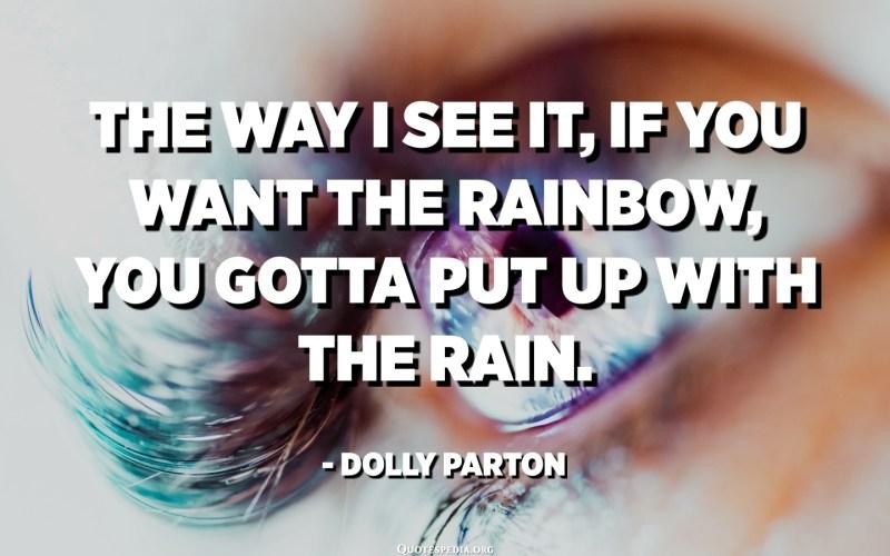איך שאני רואה את זה, אם אתה רוצה את הקשת, אתה צריך להשלים עם הגשם. - דולי פרטון