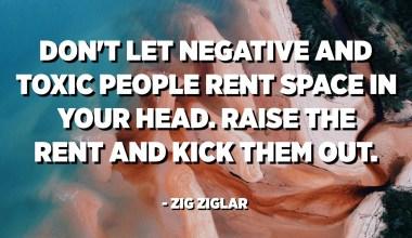 Не позволяйте Негативным и Токсичным людям снимать пространство в вашей голове. Поднимите арендную плату и выгоните их. - Зиг Зиглар