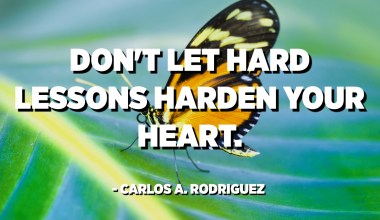Don't let hard lessons harden your heart. - Carlos A. Rodriguez
