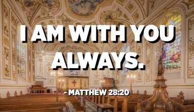 I am with you always. - Matthew 28:20