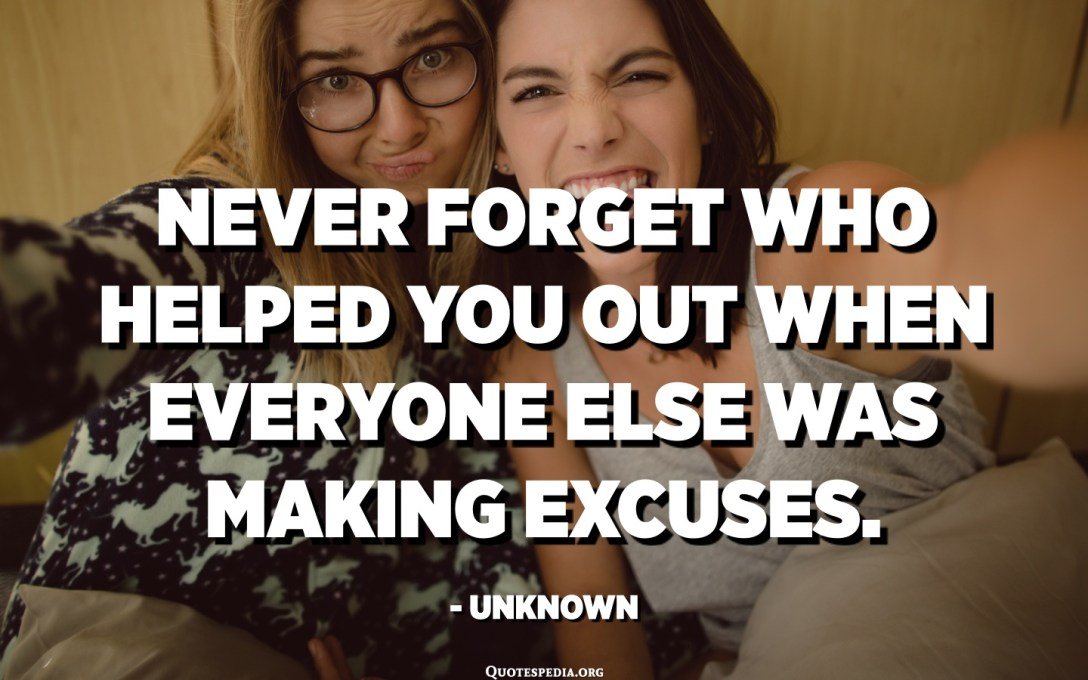 Never forget who helped you out when everyone else was making excuses. - Unknown